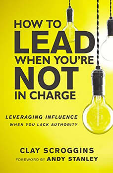 How to Lead When You're Not in Charge: Leveraging Influence When You Lack Authority, Clay Scroggins