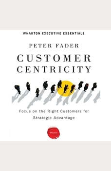 Customer Centricity: Focus on the Right Customers for Strategic Advantage, Peter Fader