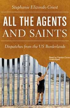 All the Agents and Saints: Dispatches from the US Borderlands Dispatches from the US Borderlands, Stephanie Elizondo Griest