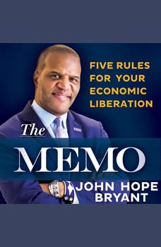 The Memo: Five Rules for Your Economic Liberation Five Rules for Your Economic Liberation, John Hope Bryant