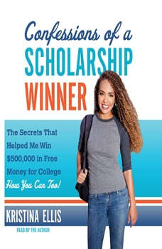 Confessions of a Scholarship Winner: The Secrets That Helped Me Win $500,000 in Free Money for College- How You Can Too!, Kristina Ellis