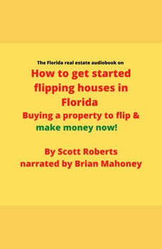 The Florida real estate audiobook on How to get started flipping houses in Florida: Buying a property to flip & make money now!, Scott Roberts