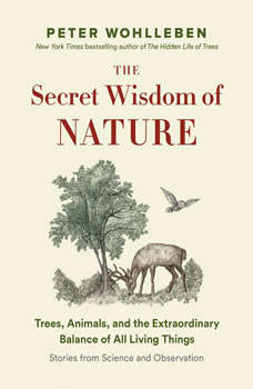 The Secret Wisdom of Nature: Trees, Animals, and the Extraordinary Balance of All Living Things; Stories from Science and Observation, Peter Wohlleben