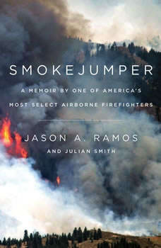 Smokejumper: A Memoir by One of America's Most Select Airborne Firefighters A Memoir by One of America's Most Select Airborne Firefighters, Jason A. Ramos
