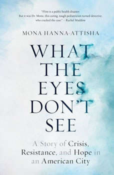What the Eyes Don't See: A Story of Crisis, Resistance, and Hope in an American City, Mona Hanna-Attisha