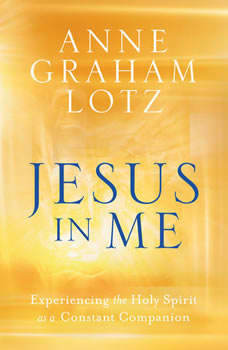 Jesus in Me: Experiencing the Holy Spirit as a Constant Companion, Anne Graham Lotz