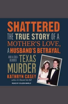Shattered: The True Story of a Mother's Love, a Husband's Betrayal, and a Cold-Blooded Texas Murder The True Story of a Mother's Love, a Husband's Betrayal, and a Cold-Blooded Texas Murder, Kathryn Casey