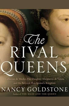 The Rival Queens: Catherine de' Medici, Her Daughter Marguerite de Valois, and the Betrayal that Ignited a Kingdom Catherine de' Medici, Her Daughter Marguerite de Valois, and the Betrayal that Ignited a Kingdom, Nancy Goldstone