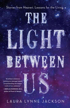 The Light Between Us: Stories from Heaven. Lessons for the Living., Laura Lynne Jackson