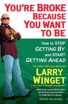 You're Broke Because You Want to Be: How to Stop Getting By and Start Getting Ahead How to Stop Getting By and Start Getting Ahead, Larry Winget