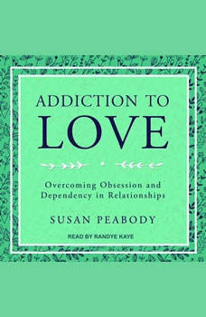 Addiction to Love: Overcoming Obsession and Dependency in Relationships, Susan Peabody