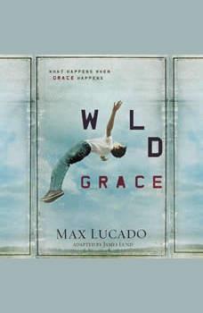Wild Grace: What Happens When Grace Happens, Max Lucado