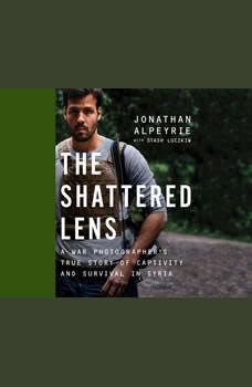 Shattered Lens, The: A War Photographer's True Story of Captivity and Survival in Syria, Jonathan Alpeyrie
