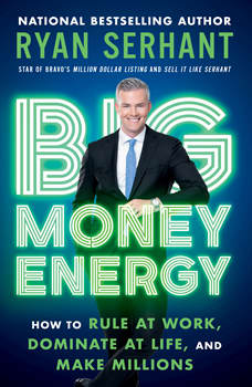 Big Money Energy: How to Rule at Work, Dominate at Life, and Make Millions, Ryan Serhant