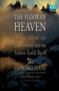 The Floor of Heaven: A True Tale of the Last Frontier and the Yukon Gold Rush, Howard Blum