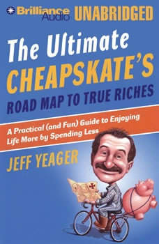 The Ultimate Cheapskate's Roard Map to True Riches: A Practical (and Fun) Guide to Enjoying Life More by Spending Less, Jeff Yeager