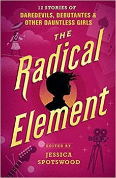 The Radical Element: Twelve Stories of Daredevils, Debutants, and Other Dauntless Girls, Jessica Spotswood (Editor)