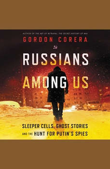 Russians Among Us: Sleeper Cells, Ghost Stories, and the Hunt for Putin's Spies, Gordon Corera
