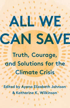 All We Can Save: Truth, Courage, and Solutions for the Climate Crisis, Ayana Elizabeth Johnson