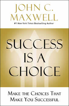 Success Is a Choice: Make the Choices That Make You Successful, John C. Maxwell