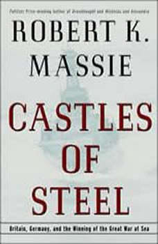 Castles of Steel: Britain, Germany, and the Winning of the Great War at Sea Britain, Germany, and the Winning of the Great War at Sea, Robert K. Massie