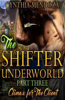 Billionaire Romance: Shifter Underworld Part Three - Climax for The Client (Wolf Shifter, Shapeshifter Romance, Paranormal Romance), Cynthia Mendoza