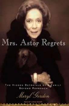 Mrs. Astor Regrets: The Hidden Betrayals of a Family Beyond Reproach, Meryl Gordon