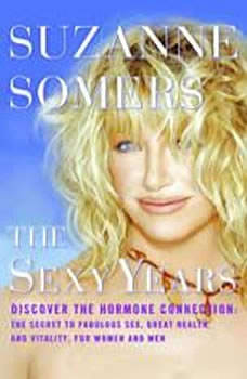 The Sexy Years: Discover the Hormone Connection: The Secret to Fabulous Sex, Great Health, and Vitality, for Women and Men, Suzanne Somers