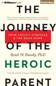 The Journey of the Heroic Parent: Your Child's Struggle & The Road Home Your Child's Struggle & The Road Home, Brad M. Reedy, Ph.D.