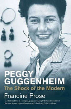 Peggy Guggenheim: The Shock of the Modern The Shock of the Modern, Francine Prose