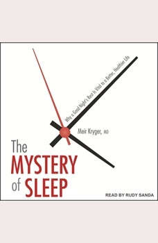 The Mystery of Sleep: Why a Good Night's Rest Is Vital to a Better, Healthier Life, MD Kryger