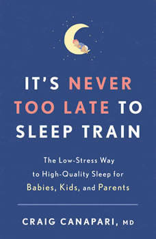 It's Never Too Late to Sleep Train: The Low-Stress Way to High-Quality Sleep for Babies, Kids, and Parents, Craig Canapari, MD