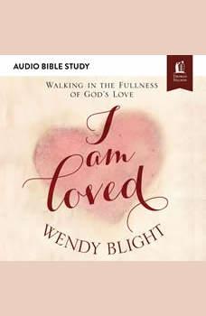 I Am Loved: Audio Bible Studies: Walking in the Fullness of God's Love, Wendy Blight