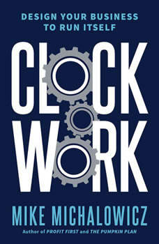 Clockwork: Design Your Business to Run Itself, Mike Michalowicz