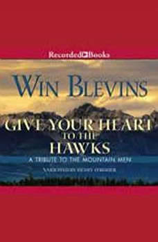 Give Your Heart to the Hawks: A Tribute to the Mountain Man A Tribute to the Mountain Man, Win Blevins