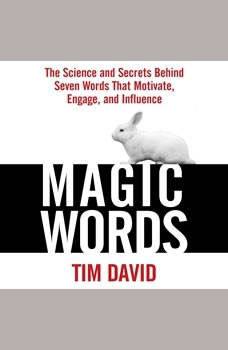 Magic Words: The Science and Secrets Behind Seven Words That Motivate, Engage, and Influence, Tim David