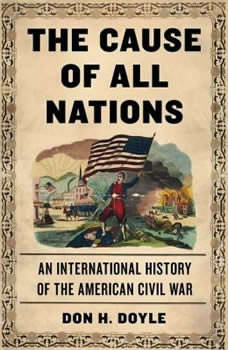 The Cause of All Nations: An International History of the American Civil War, Don H. Doyle