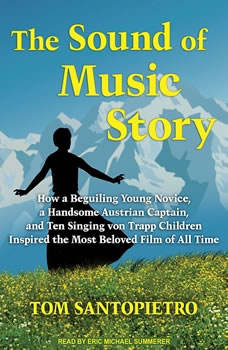 The Sound of Music Story: How a Beguiling Young Novice, a Handsome Austrian Captain, and Ten Singing Von Trapp Children Inspired the Most Beloved Film of All Time How a Beguiling Young Novice, a Handsome Austrian Captain, and Ten Singing Von Trapp Children Inspired the Most Beloved Film of All Time, Tom Santopietro