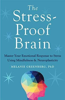 The Stress-Proof Brain: Master Your Emotional Response to Stress Using Mindfulness and Neuroplasticity Master Your Emotional Response to Stress Using Mindfulness and Neuroplasticity, Melanie Greenberg, PhD