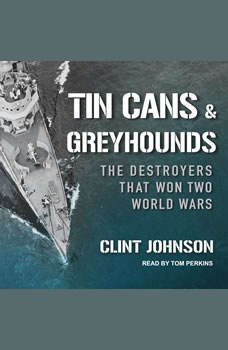 Tin Cans and Greyhounds: The Destroyers that Won Two World Wars The Destroyers that Won Two World Wars, Clint Johnson