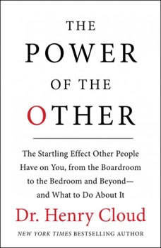 The Power of the Other: The startling effect other people have on you, from the boardroom to the bedroom and beyond-and what to do about it, Henry Cloud