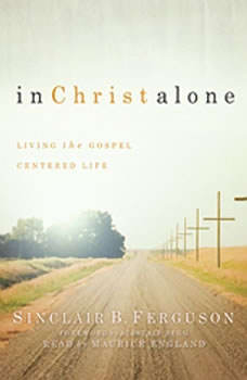 In Christ Alone: Living the Gospel Centered Life Living the Gospel Centered Life, Sinclair B. Ferguson