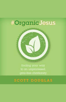 #Organic Jesus: Finding Your Way to an Unprocessed GMO-Free Christianity Finding Your Way to an Unprocessed GMO-Free Christianity, Scott Douglas