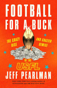 Football for a Buck: The Crazy Rise and Crazier Demise of the USFL, Jeff Pearlman