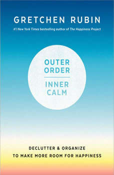 Outer Order, Inner Calm: Declutter and Organize to Make More Room for Happiness Declutter and Organize to Make More Room for Happiness, Gretchen Rubin