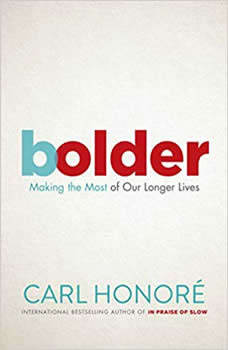 Bolder: Making the Most of Our Longer Lives, Carl Honore