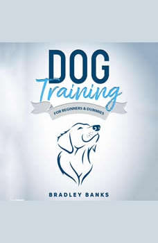 Dog Training for Beginners & Dummies: Raise Your Pet with Confidence, Bradley Banks