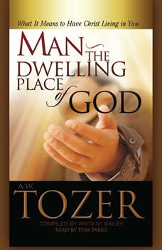 Man - the Dwelling Place of God: What It Means To Have Christ Living In You, A. W. Tozer
