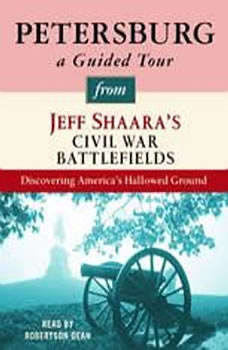 Petersburg: A Guided Tour from Jeff Shaara's Civil War Battlefields: What happened, why it matters, and what to see What happened, why it matters, and what to see, Jeff Shaara