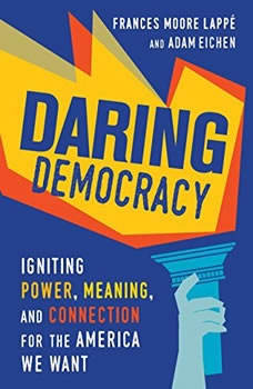 Daring Democracy: Igniting Power, Meaning, and Connection for the America We Want, Frances Moore Lappe